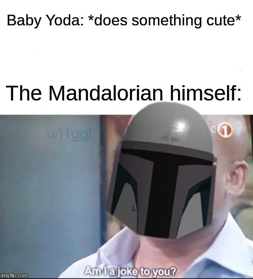 Please don't ignore the main character just because of a really cute character that travels with him. | Baby Yoda: *does something cute* The Mandalorian himself: | image tagged in memes,am i a joke to you,baby yoda,the mandalorian,star wars,disney plus | made w/ Imgflip meme maker