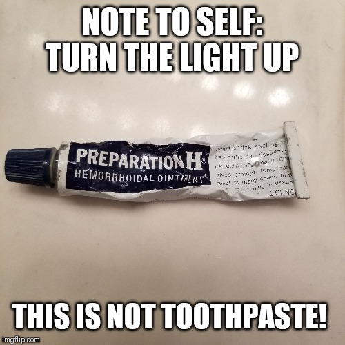 Preparation toothpaste? | NOTE TO SELF: TURN THE LIGHT UP THIS IS NOT TOOTHPASTE! | image tagged in original meme,original,dank memes,meme,funny meme,sick humor | made w/ Imgflip meme maker