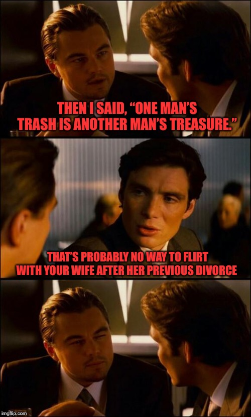 "Di Caprio Inception | THEN I SAID, ""ONE MAN'S TRASH IS ANOTHER MAN'S TREASURE."" THAT'S PROBABLY NO WAY TO FLIRT WITH YOUR WIFE AFTER HER PREVIOUS DIVORCE 