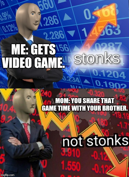 Stonks not stonks | ME: GETS VIDEO GAME. MOM: YOU SHARE THAT GAME TIME WITH YOUR BROTHER. | image tagged in stonks not stonks | made w/ Imgflip meme maker