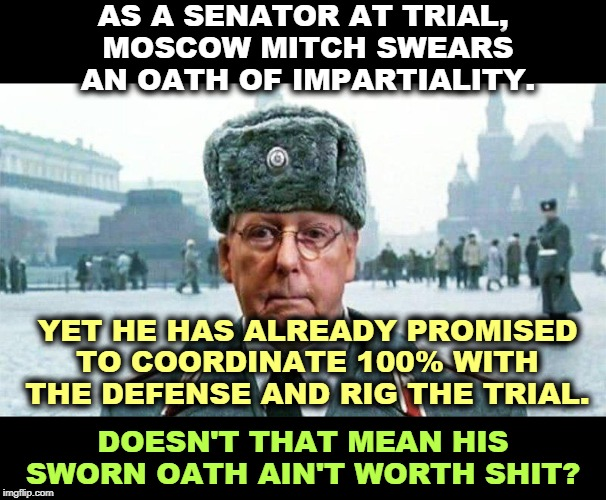 If you're looking for integrity, the Republican Party is thoroughly bankrupt. Which is Trump's natural condition. |  AS A SENATOR AT TRIAL,  MOSCOW MITCH SWEARS AN OATH OF IMPARTIALITY. YET HE HAS ALREADY PROMISED TO COORDINATE 100% WITH THE DEFENSE AND RIG THE TRIAL. DOESN'T THAT MEAN HIS SWORN OATH AIN'T WORTH SHIT? | image tagged in moscow mitch,impeachment,trial,rigged,republican,gop | made w/ Imgflip meme maker