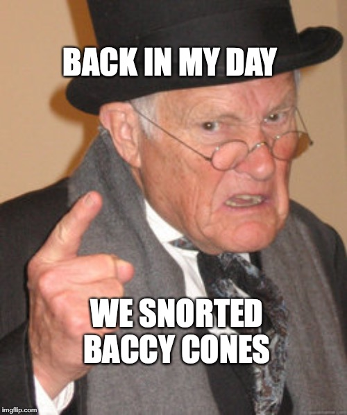 Back In My Day Meme | BACK IN MY DAY WE SNORTED BACCY CONES | image tagged in memes,back in my day | made w/ Imgflip meme maker
