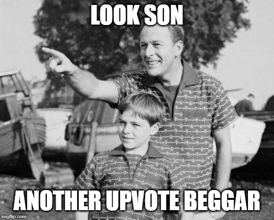 LOOK SON ANOTHER UPVOTE BEGGAR | image tagged in memes,look son | made w/ Imgflip meme maker