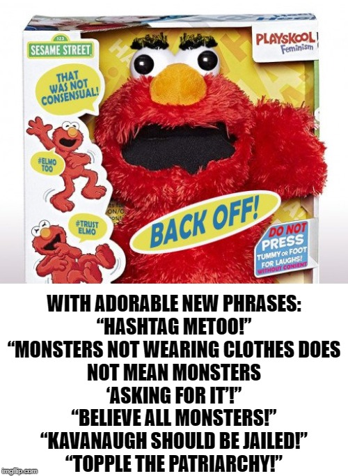 "Introducing the First In A New Line Of Progressive Sesame Street Dolls. Feminist Elmo. |  WITH ADORABLE NEW PHRASES:  ""HASHTAG METOO!"" ""MONSTERS NOT WEARING CLOTHES DOES NOT MEAN MONSTERS 'ASKING FOR IT'!"" ""BELIEVE ALL MONSTERS!"" ""KAVANAUGH SHOULD BE JAILED!"" ""TOPPLE THE PATRIARCHY!"" 