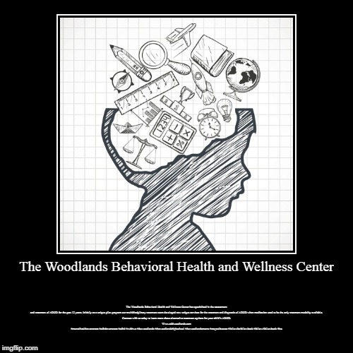 woodlands health and wellness | The Woodlands Behavioral Health and Wellness Center | The Woodlands Behavioral Health and Wellness Center has specialized in the assessment  | image tagged in woodlands health and wellness,psychiatric wellness center,woodlands psychiatry,adhd testing houston,psychiatry of the woodlands | made w/ Imgflip demotivational maker