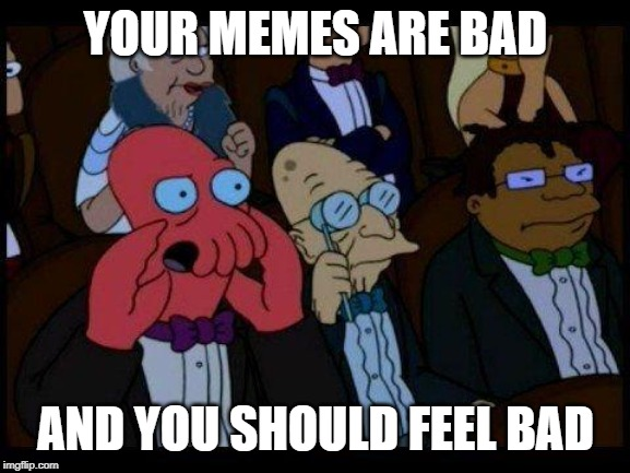 You Should Feel Bad Zoidberg |  YOUR MEMES ARE BAD; AND YOU SHOULD FEEL BAD | image tagged in memes,you should feel bad zoidberg | made w/ Imgflip meme maker