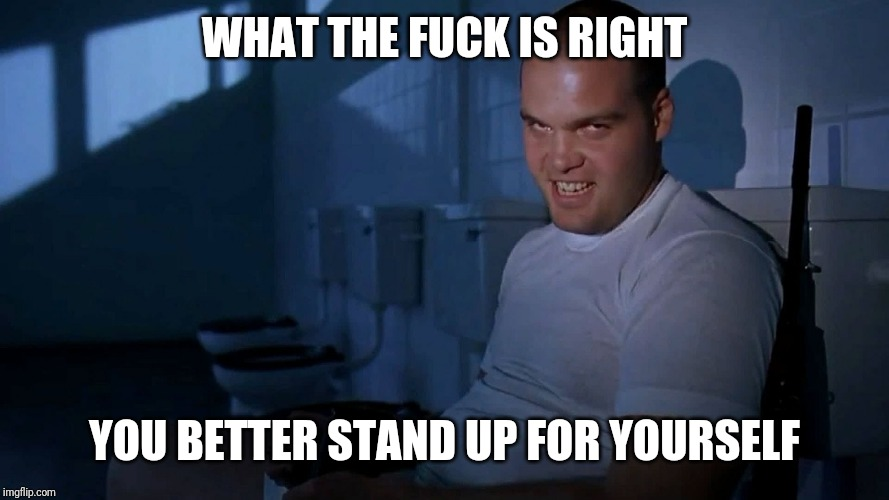 WHAT THE F**K IS RIGHT YOU BETTER STAND UP FOR YOURSELF | image tagged in full metal jacket it | made w/ Imgflip meme maker