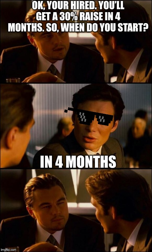 Di Caprio Inception | OK, YOUR HIRED. YOU'LL GET A 30% RAISE IN 4 MONTHS. SO, WHEN DO YOU START? IN 4 MONTHS | image tagged in di caprio inception | made w/ Imgflip meme maker