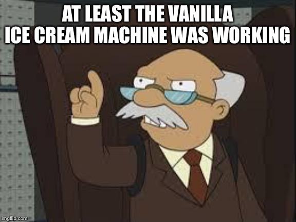 AT LEAST THE VANILLA ICE CREAM MACHINE WAS WORKING | image tagged in technically correct | made w/ Imgflip meme maker