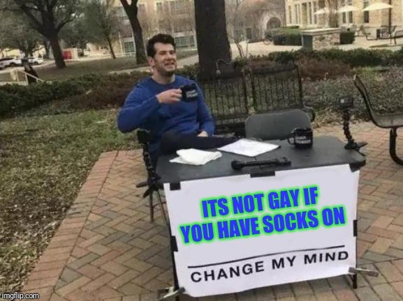 Change My Mind Meme |  ITS NOT GAY IF YOU HAVE SOCKS ON | image tagged in memes,change my mind | made w/ Imgflip meme maker