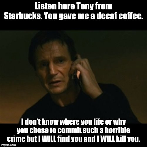 Liam Neeson Taken | Listen here Tony from Starbucks. You gave me a decaf coffee. I don't know where you life or why you chose to commit such a horrible crime bu | image tagged in memes,liam neeson taken | made w/ Imgflip meme maker