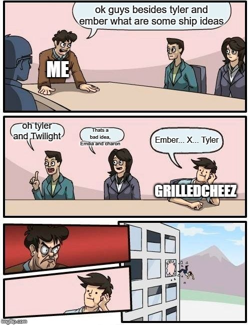Boardroom Meeting Suggestion |  ok guys besides tyler and ember what are some ship ideas; ME; oh tyler and Twilight; Thats a bad idea, Emilia and charon; Ember... X... Tyler; GRILLEDCHEEZ | image tagged in memes,boardroom meeting suggestion | made w/ Imgflip meme maker