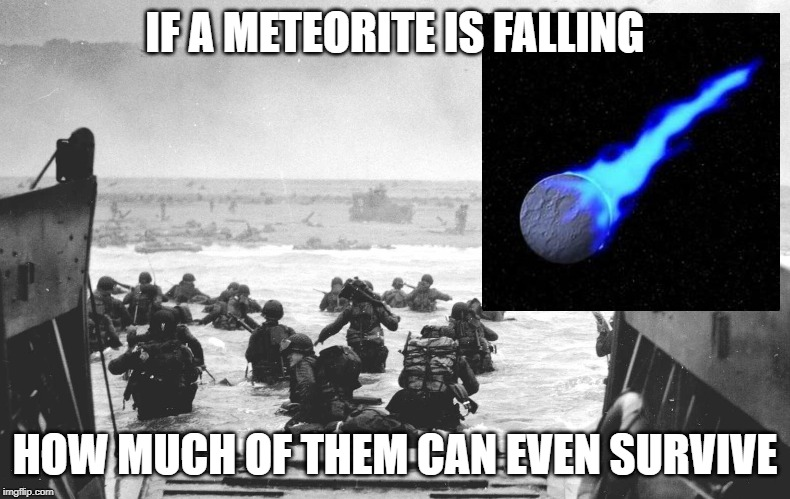 D-Day Landing | IF A METEORITE IS FALLING HOW MUCH OF THEM CAN EVEN SURVIVE | image tagged in d-day landing | made w/ Imgflip meme maker