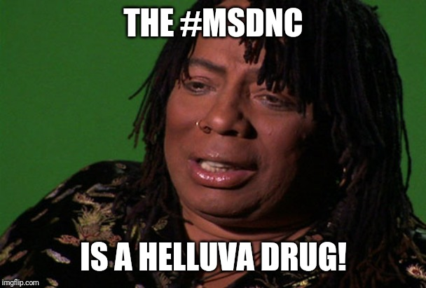 THE #MSDNC; IS A HELLUVA DRUG! | image tagged in rick james cocaine is a hell of a drug | made w/ Imgflip meme maker