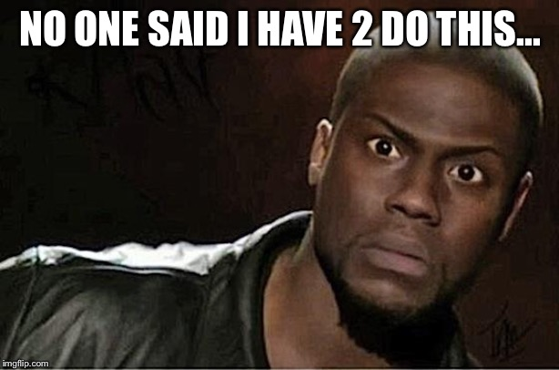 Kevin Hart | NO ONE SAID I HAVE 2 DO THIS... | image tagged in memes,kevin hart | made w/ Imgflip meme maker