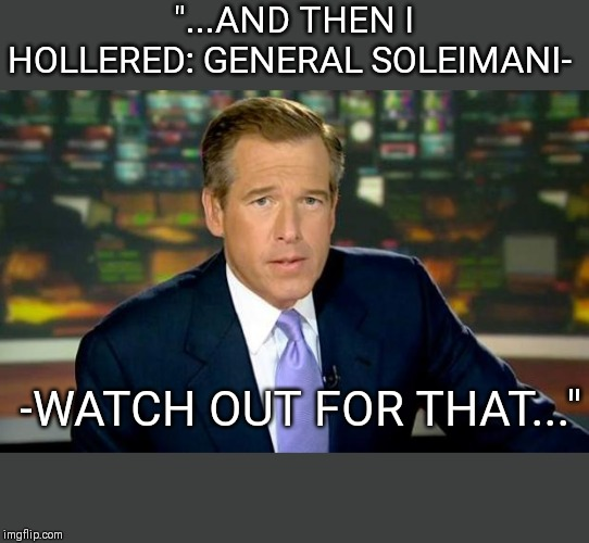 "Brian Williams Was There |  ""...AND THEN I HOLLERED: GENERAL SOLEIMANI-; -WATCH OUT FOR THAT..."" 