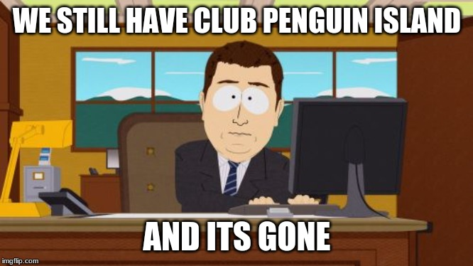 Aaaaand Its Gone Meme | WE STILL HAVE CLUB PENGUIN ISLAND AND ITS GONE | image tagged in memes,aaaaand its gone | made w/ Imgflip meme maker