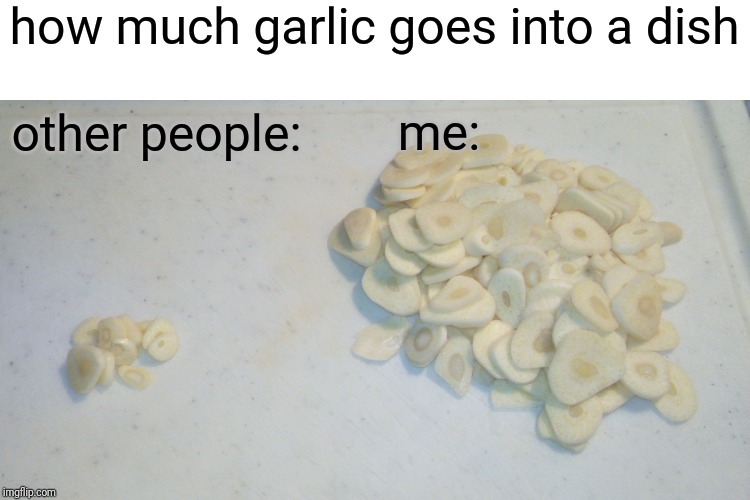 am I weird or is everyone else? | how much garlic goes into a dish other people: me: | image tagged in garlic,cooking | made w/ Imgflip meme maker