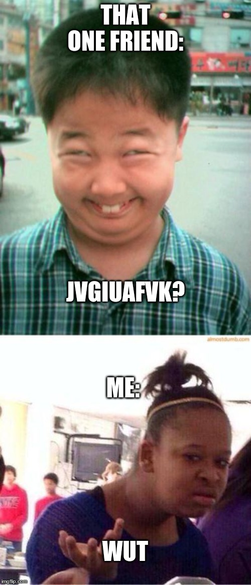 THAT ONE FRIEND: ME: WUT JVGIUAFVK? | image tagged in funny asian face,wut | made w/ Imgflip meme maker