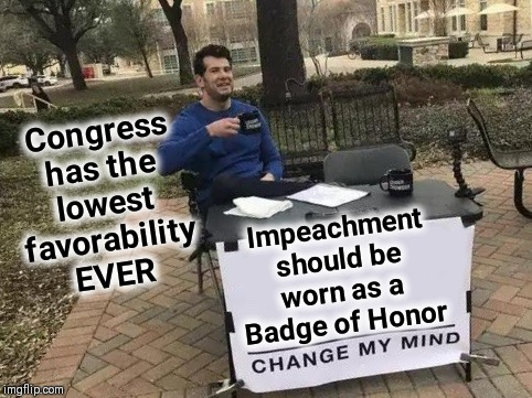 A Democratically Led Congress is a Treasonous Body |  Congress has the lowest favorability EVER; Impeachment should be worn as a Badge of Honor | image tagged in change my mind,vince vance,democrats,democratic party,treason,guilty | made w/ Imgflip meme maker