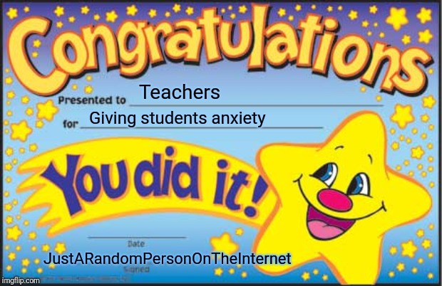 Congratulations for giving students anxiety! | Teachers Giving students anxiety JustARandomPersonOnTheInternet | image tagged in memes,happy star congratulations,crippling depression,anxiety,teachers,accurate | made w/ Imgflip meme maker