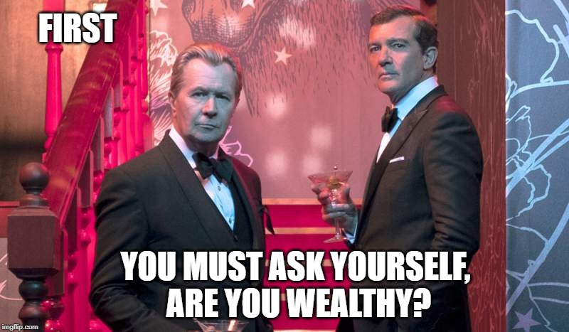 Wealth |  FIRST; YOU MUST ASK YOURSELF,  ARE YOU WEALTHY? | image tagged in wealth,money,corruption,government corruption,donald trump,scumbag republicans | made w/ Imgflip meme maker