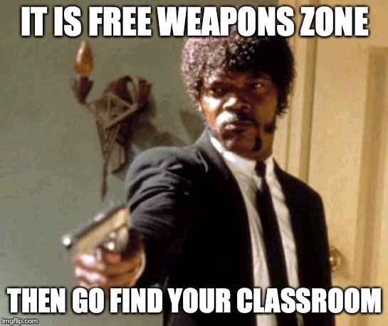 Say That Again I Dare You |  IT IS FREE WEAPONS ZONE; THEN GO FIND YOUR CLASSROOM | image tagged in memes,say that again i dare you | made w/ Imgflip meme maker