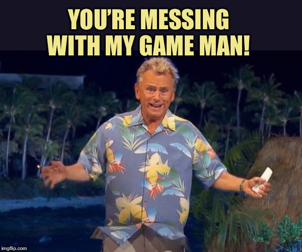 Pat Sajak | YOU'RE MESSING WITH MY GAME MAN! | image tagged in pat sajak | made w/ Imgflip meme maker