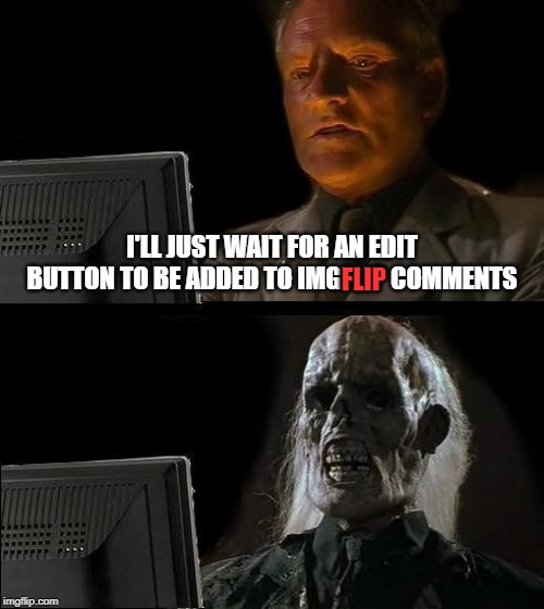 I keep having to delete comments and retype them because I made a typo or two, and it makes me feel like I'm being annoying | I'LL JUST WAIT FOR AN EDIT BUTTON TO BE ADDED TO IMGFLIP COMMENTS FLIP | image tagged in memes,i'll just wait here,imgflip | made w/ Imgflip meme maker