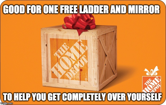 Imma start handing these babies out... | GOOD FOR ONE FREE LADDER AND MIRROR TO HELP YOU GET COMPLETELY OVER YOURSELF | image tagged in home depot | made w/ Imgflip meme maker