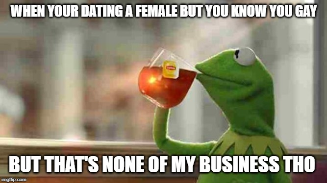 Kermit sipping tea |  WHEN YOUR DATING A FEMALE BUT YOU KNOW YOU GAY; BUT THAT'S NONE OF MY BUSINESS THO | image tagged in kermit sipping tea | made w/ Imgflip meme maker