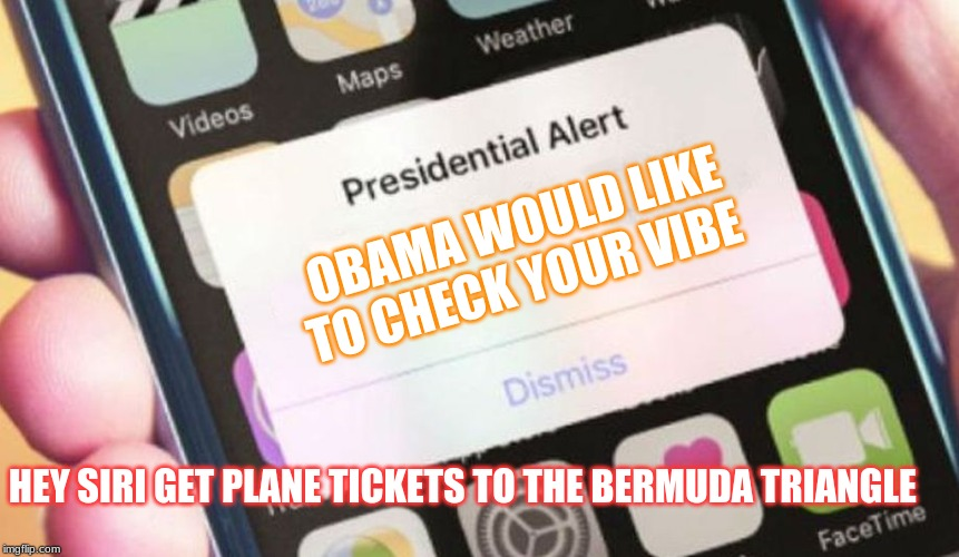 Presidential Alert | OBAMA WOULD LIKE TO CHECK YOUR VIBE HEY SIRI GET PLANE TICKETS TO THE BERMUDA TRIANGLE | image tagged in memes,presidential alert | made w/ Imgflip meme maker