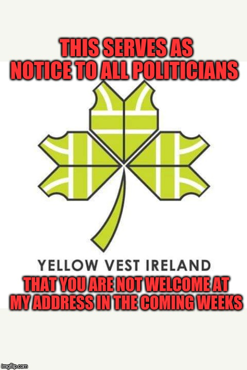 Yellow vest Ireland |  THIS SERVES AS NOTICE TO ALL POLITICIANS; THAT YOU ARE NOT WELCOME AT MY ADDRESS IN THE COMING WEEKS | image tagged in government,traitors,politicians suck,scumbag | made w/ Imgflip meme maker