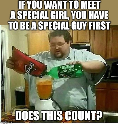 Dating Advice | IF YOU WANT TO MEET A SPECIAL GIRL, YOU HAVE TO BE A SPECIAL GUY FIRST DOES THIS COUNT? | image tagged in lazy | made w/ Imgflip meme maker