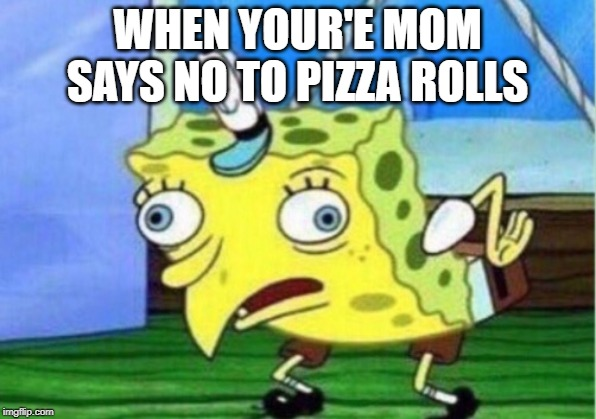 Pizza Rollllllls |  WHEN YOUR'E MOM SAYS NO TO PIZZA ROLLS | image tagged in memes,mocking spongebob | made w/ Imgflip meme maker