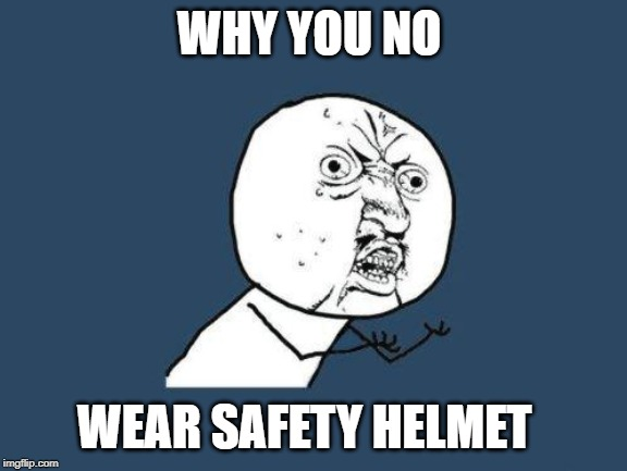 Why you no | WHY YOU NO WEAR SAFETY HELMET | image tagged in why you no | made w/ Imgflip meme maker