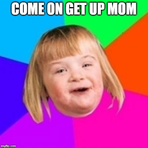 Potato color background | COME ON GET UP MOM | image tagged in potato color background | made w/ Imgflip meme maker