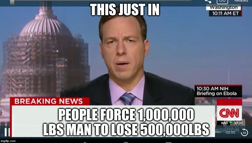 cnn breaking news template | THIS JUST IN PEOPLE FORCE 1,000,000 LBS MAN TO LOSE 500,000LBS | image tagged in cnn breaking news template | made w/ Imgflip meme maker