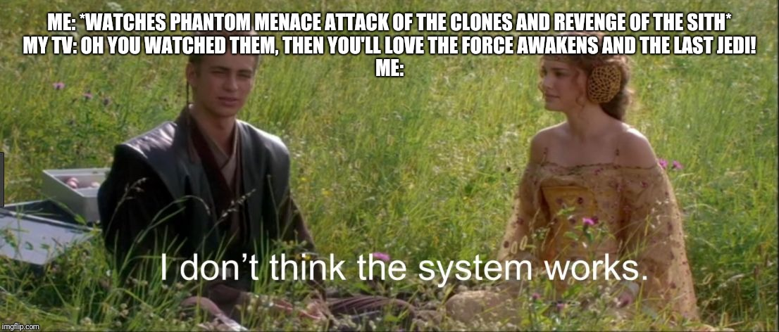 I don't think the system works | ME: *WATCHES PHANTOM MENACE ATTACK OF THE CLONES AND REVENGE OF THE SITH*MY TV: OH YOU WATCHED THEM, THEN YOU'LL LOVE THE FORCE AWAKENS AND | image tagged in i don't think the system works | made w/ Imgflip meme maker