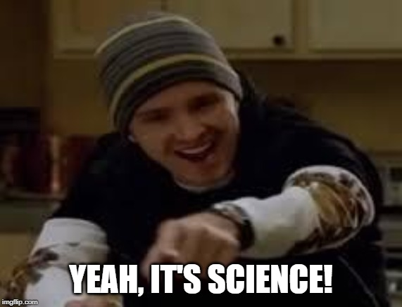 yeah science bitch | YEAH, IT'S SCIENCE! | image tagged in yeah science bitch | made w/ Imgflip meme maker