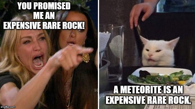 Angry lady cat | YOU PROMISED ME AN EXPENSIVE RARE ROCK! A METEORITE IS AN EXPENSIVE RARE ROCK. | image tagged in angry lady cat | made w/ Imgflip meme maker