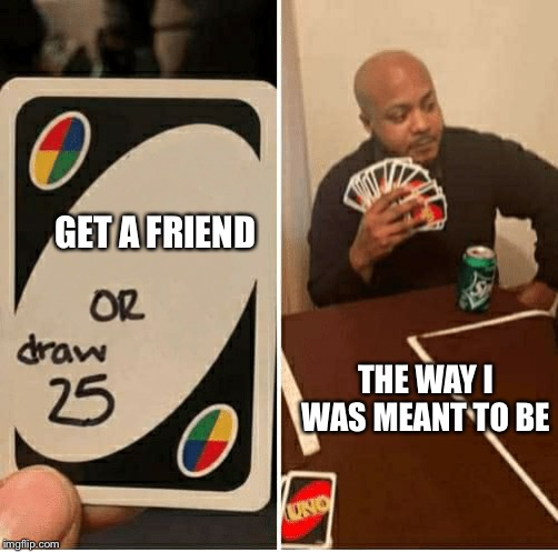 UNO Draw 25 Cards |  GET A FRIEND; THE WAY I WAS MEANT TO BE | image tagged in draw 25 | made w/ Imgflip meme maker