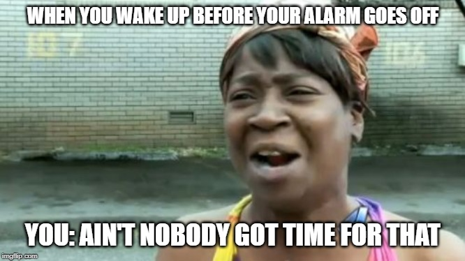 Ain't Nobody Got Time For That | WHEN YOU WAKE UP BEFORE YOUR ALARM GOES OFF YOU: AIN'T NOBODY GOT TIME FOR THAT | image tagged in memes,aint nobody got time for that | made w/ Imgflip meme maker