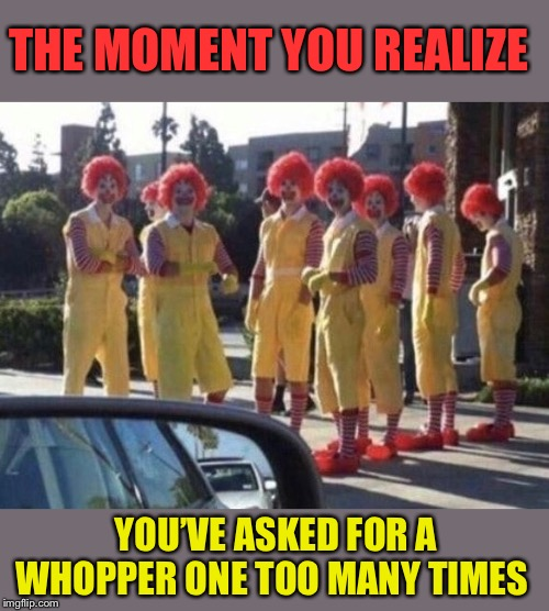 McBeatdown |  THE MOMENT YOU REALIZE; YOU'VE ASKED FOR A WHOPPER ONE TOO MANY TIMES | image tagged in mcdonald's,clowns,over it,clown,beatdown,funny picture | made w/ Imgflip meme maker