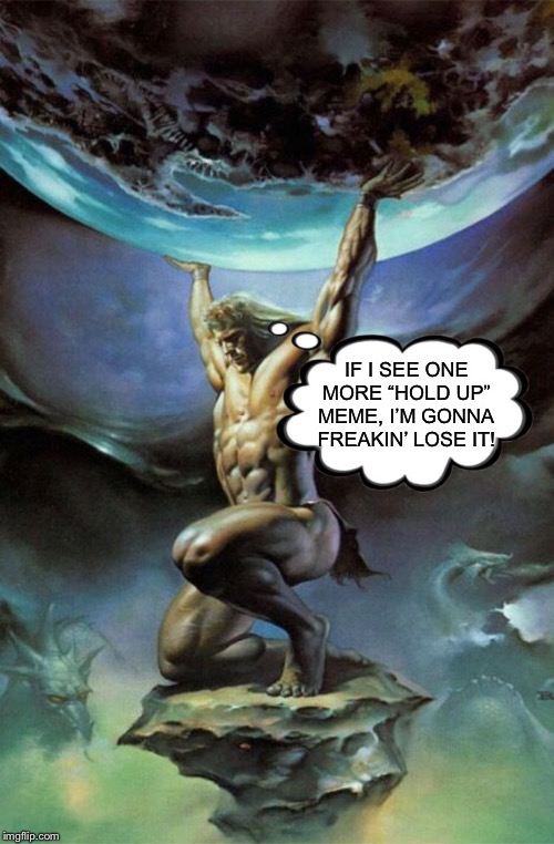"Atlas Hold Up! | IF I SEE ONE MORE ""HOLD UP"" MEME, I'M GONNA FREAKIN' LOSE IT! 