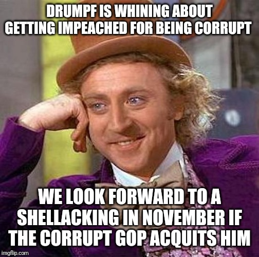 Creepy Condescending Wonka | DRUMPF IS WHINING ABOUT GETTING IMPEACHED FOR BEING CORRUPT WE LOOK FORWARD TO A SHELLACKING IN NOVEMBER IF THE CORRUPT GOP ACQUITS HIM | image tagged in memes,creepy condescending wonka | made w/ Imgflip meme maker