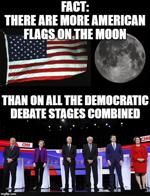 American Flags On The Moon vs American Flags At Democrat Debates | FACT:THERE ARE MORE AMERICAN FLAGS ON THE MOON THAN ON ALL THE DEMOCRATIC DEBATE STAGES COMBINED | image tagged in american,flag,moon,debate,democrats,stage | made w/ Imgflip meme maker