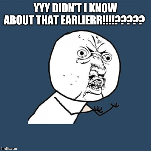 YYY DIDN'T I KNOW ABOUT THAT EARLIERR!!!!????? | image tagged in memes,y u no | made w/ Imgflip meme maker
