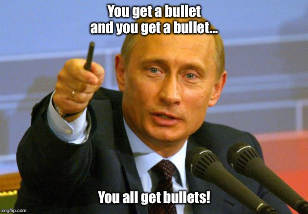 Good Guy Putin | You get a bullet and you get a bullet... You all get bullets! | image tagged in memes,good guy putin | made w/ Imgflip meme maker