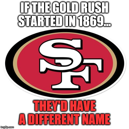 SF 49ers | IF THE GOLD RUSH STARTED IN 1869... THEY'D HAVE A DIFFERENT NAME | image tagged in sports | made w/ Imgflip meme maker
